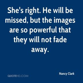 Nancy Clark  - She's right. He will be missed, but the images are so powerful that they will not fade away.