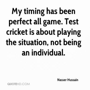 Nasser Hussain  - My timing has been perfect all game. Test cricket is about playing the situation, not being an individual.