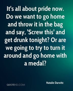 Natalie Darwitz  - It's all about pride now. Do we want to go home and throw it in the bag and say, 'Screw this' and get drunk tonight? Or are we going to try to turn it around and go home with a medal?