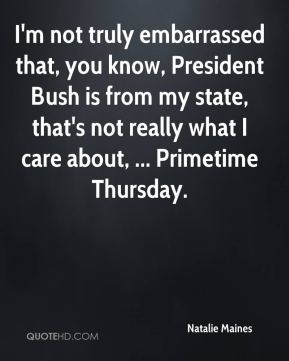 Natalie Maines  - I'm not truly embarrassed that, you know, President Bush is from my state, that's not really what I care about, ... Primetime Thursday.