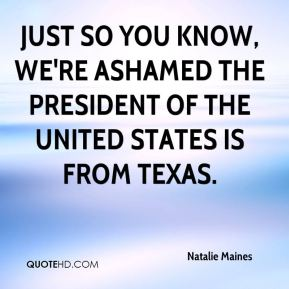 Natalie Maines  - Just so you know, we're ashamed the president of the United States is from Texas.