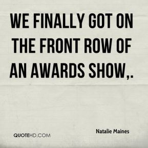 Natalie Maines  - We finally got on the front row of an awards show.