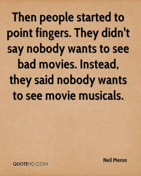 Neil Meron  - Then people started to point fingers. They didn't say nobody wants to see bad movies. Instead, they said nobody wants to see movie musicals.