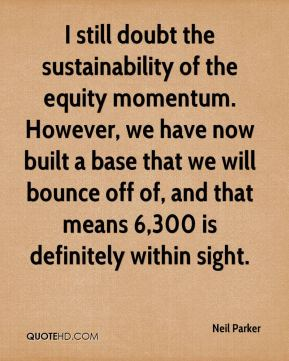 Neil Parker  - I still doubt the sustainability of the equity momentum. However, we have now built a base that we will bounce off of, and that means 6,300 is definitely within sight.
