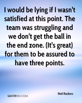 Neil Rackers  - I would be lying if I wasn't satisfied at this point. The team was struggling and we don't get the ball in the end zone. (It's great) for them to be assured to have three points.