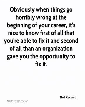 Neil Rackers  - Obviously when things go horribly wrong at the beginning of your career, it's nice to know first of all that you're able to fix it and second of all than an organization gave you the opportunity to fix it.