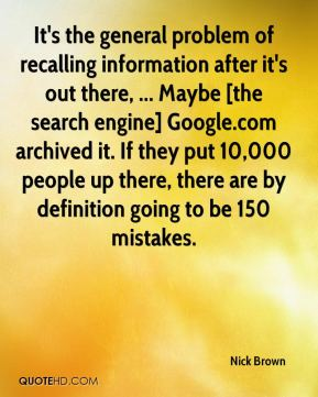 Nick Brown  - It's the general problem of recalling information after it's out there, ... Maybe [the search engine] Google.com archived it. If they put 10,000 people up there, there are by definition going to be 150 mistakes.