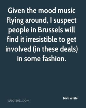 Nick White  - Given the mood music flying around, I suspect people in Brussels will find it irresistible to get involved (in these deals) in some fashion.