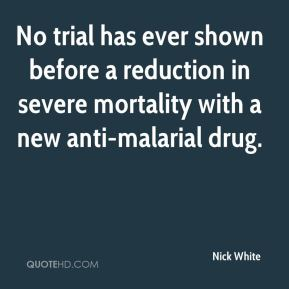 Nick White  - No trial has ever shown before a reduction in severe mortality with a new anti-malarial drug.