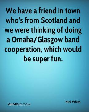 Nick White  - We have a friend in town who's from Scotland and we were thinking of doing a Omaha/Glasgow band cooperation, which would be super fun.
