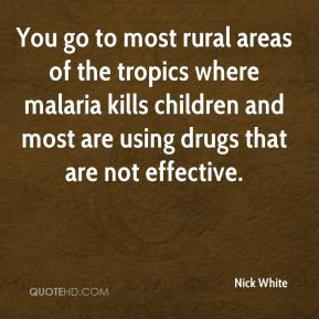 Nick White  - You go to most rural areas of the tropics where malaria kills children and most are using drugs that are not effective.