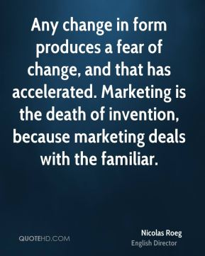 Nicolas Roeg - Any change in form produces a fear of change, and that has accelerated. Marketing is the death of invention, because marketing deals with the familiar.