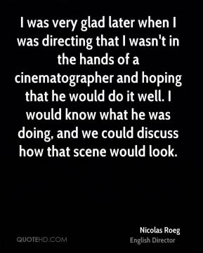 Nicolas Roeg - I was very glad later when I was directing that I wasn't in the hands of a cinematographer and hoping that he would do it well. I would know what he was doing, and we could discuss how that scene would look.