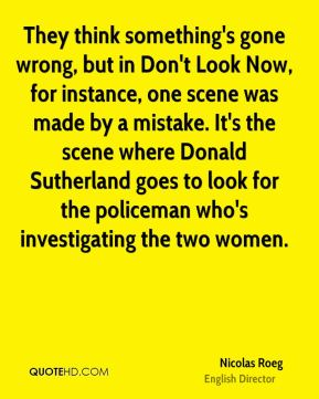 Nicolas Roeg - They think something's gone wrong, but in Don't Look Now, for instance, one scene was made by a mistake. It's the scene where Donald Sutherland goes to look for the policeman who's investigating the two women.
