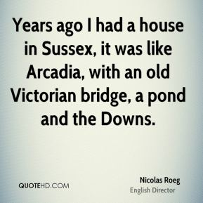 Nicolas Roeg - Years ago I had a house in Sussex, it was like Arcadia, with an old Victorian bridge, a pond and the Downs.