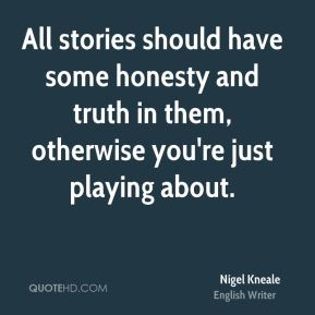 All stories should have some honesty and truth in them, otherwise you're just playing about.