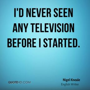 I'd never seen any television before I started.