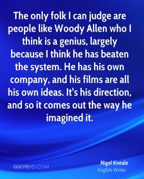 Nigel Kneale - The only folk I can judge are people like Woody Allen who I think is a genius, largely because I think he has beaten the system. He has his own company, and his films are all his own ideas. It's his direction, and so it comes out the way he imagined it.