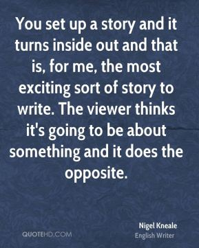 You set up a story and it turns inside out and that is, for me, the most exciting sort of story to write. The viewer thinks it's going to be about something and it does the opposite.