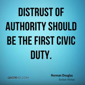 Norman Douglas - Distrust of authority should be the first civic duty.