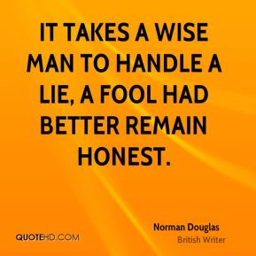 Norman Douglas - It takes a wise man to handle a lie, a fool had better remain honest.