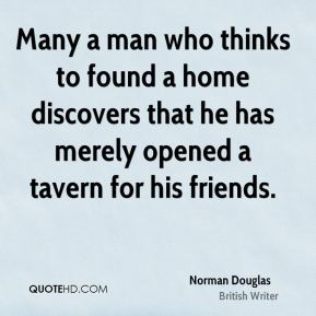 Norman Douglas - Many a man who thinks to found a home discovers that he has merely opened a tavern for his friends.
