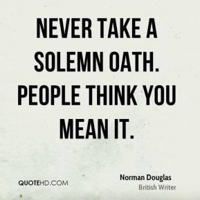 Norman Douglas - Never take a solemn oath. People think you mean it.