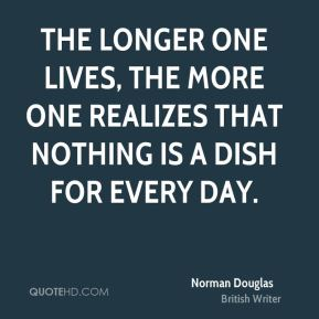Norman Douglas - The longer one lives, the more one realizes that nothing is a dish for every day.
