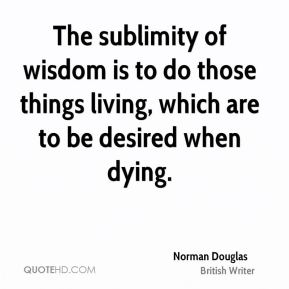 Norman Douglas - The sublimity of wisdom is to do those things living, which are to be desired when dying.