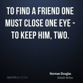 To find a friend one must close one eye - to keep him, two.