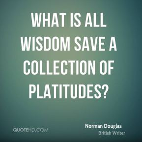 Norman Douglas - What is all wisdom save a collection of platitudes?