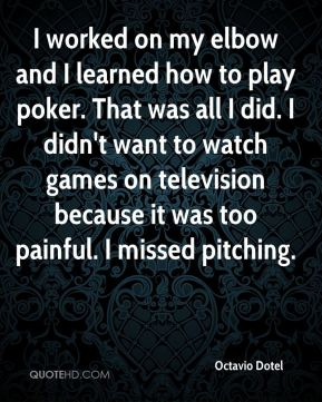I worked on my elbow and I learned how to play poker. That was all I did. I didn't want to watch games on television because it was too painful. I missed pitching.