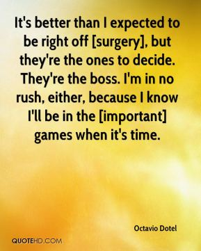 It's better than I expected to be right off [surgery], but they're the ones to decide. They're the boss. I'm in no rush, either, because I know I'll be in the [important] games when it's time.