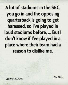 A lot of stadiums in the SEC, you go in and the opposing quarterback is going to get harassed, so I've played in loud stadiums before, ... But I don't know if I've played in a place where their team had a reason to dislike me.