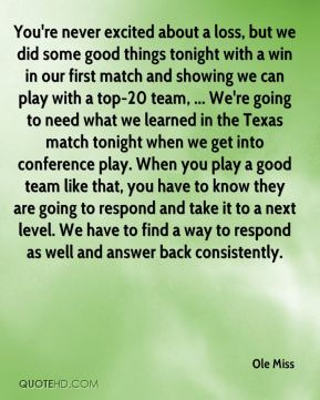 You're never excited about a loss, but we did some good things tonight with a win in our first match and showing we can play with a top-20 team, ... We're going to need what we learned in the Texas match tonight when we get into conference play. When you play a good team like that, you have to know they are going to respond and take it to a next level. We have to find a way to respond as well and answer back consistently.