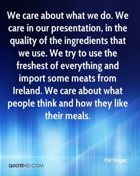 Pat Hogan  - We care about what we do. We care in our presentation, in the quality of the ingredients that we use. We try to use the freshest of everything and import some meats from Ireland. We care about what people think and how they like their meals.