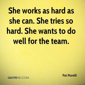 Pat Morelli  - She works as hard as she can. She tries so hard. She wants to do well for the team.