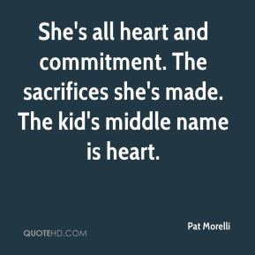 Pat Morelli  - She's all heart and commitment. The sacrifices she's made. The kid's middle name is heart.