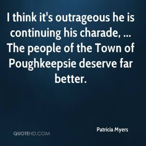 Patricia Myers  - I think it's outrageous he is continuing his charade, ... The people of the Town of Poughkeepsie deserve far better.