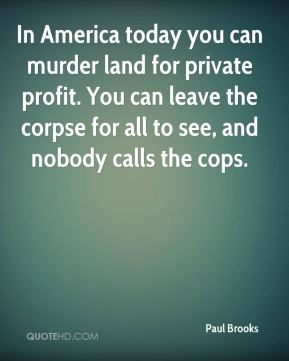 Paul Brooks  - In America today you can murder land for private profit. You can leave the corpse for all to see, and nobody calls the cops.