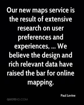 Paul Levine  - Our new maps service is the result of extensive research on user preferences and experiences, ... We believe the design and rich relevant data have raised the bar for online mapping.