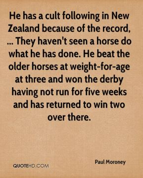 Paul Moroney  - He has a cult following in New Zealand because of the record, ... They haven't seen a horse do what he has done. He beat the older horses at weight-for-age at three and won the derby having not run for five weeks and has returned to win two over there.