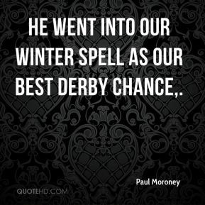 Paul Moroney  - He went into our winter spell as our best derby chance.