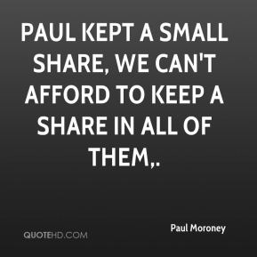 Paul Moroney  - Paul kept a small share, we can't afford to keep a share in all of them.