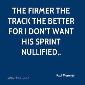 Paul Moroney  - The firmer the track the better for I don't want his sprint nullified.