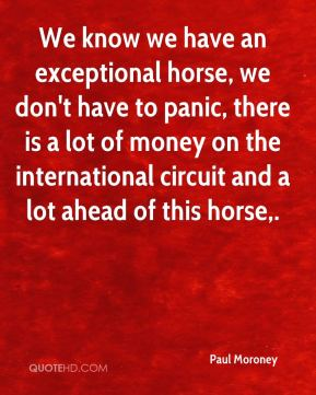 Paul Moroney  - We know we have an exceptional horse, we don't have to panic, there is a lot of money on the international circuit and a lot ahead of this horse.