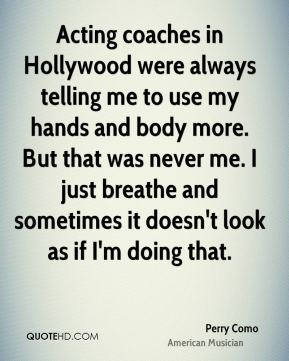 Acting coaches in Hollywood were always telling me to use my hands and body more. But that was never me. I just breathe and sometimes it doesn't look as if I'm doing that.