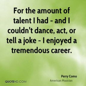 For the amount of talent I had - and I couldn't dance, act, or tell a joke - I enjoyed a tremendous career.