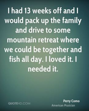Perry Como - I had 13 weeks off and I would pack up the family and drive to some mountain retreat where we could be together and fish all day. I loved it. I needed it.