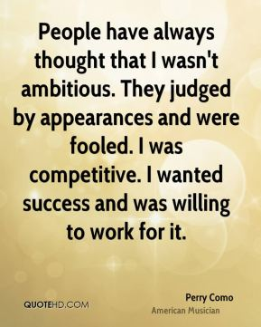 Perry Como - People have always thought that I wasn't ambitious. They judged by appearances and were fooled. I was competitive. I wanted success and was willing to work for it.